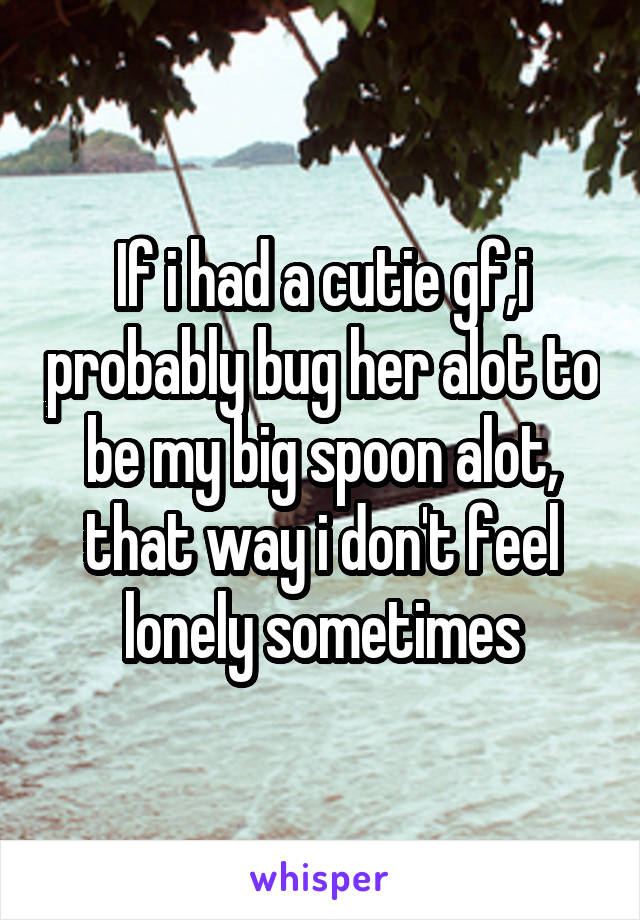 If i had a cutie gf,i probably bug her alot to be my big spoon alot, that way i don't feel lonely sometimes