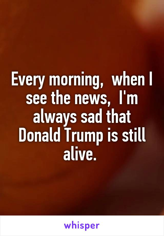 Every morning,  when I see the news,  I'm always sad that Donald Trump is still alive.