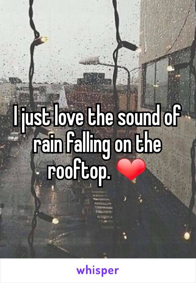 I just love the sound of rain falling on the rooftop. ❤