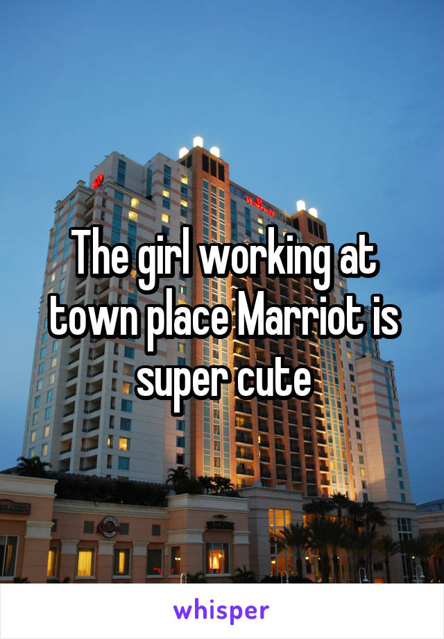 The girl working at town place Marriot is super cute