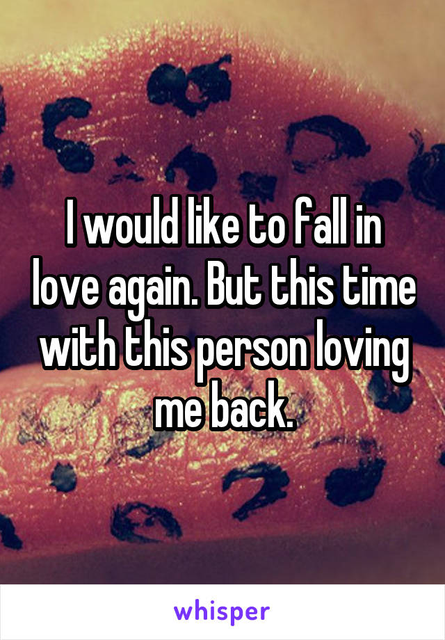 I would like to fall in love again. But this time with this person loving me back.