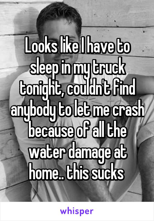 Looks like I have to sleep in my truck tonight, couldn't find anybody to let me crash because of all the water damage at home.. this sucks