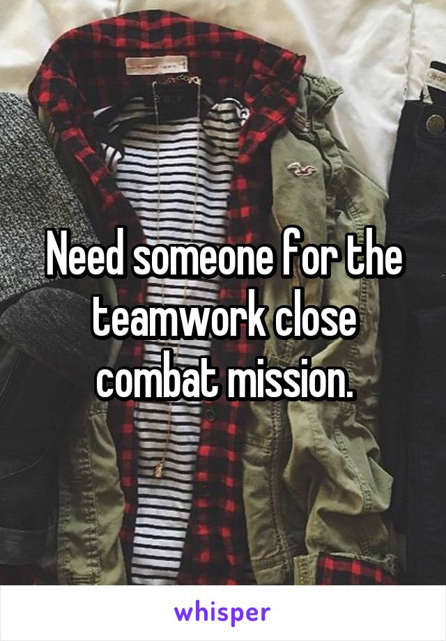 Need someone for the teamwork close combat mission.