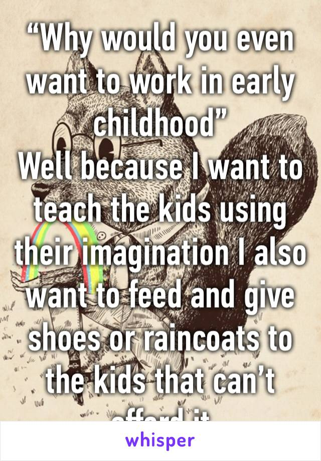 """Why would you even want to work in early childhood"" Well because I want to teach the kids using their imagination I also want to feed and give shoes or raincoats to the kids that can't afford it"