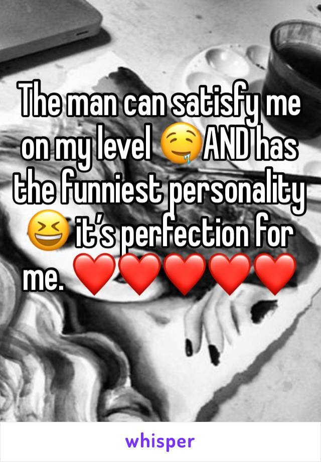 The man can satisfy me on my level 🤤AND has the funniest personality 😆 it's perfection for me. ❤️❤️❤️❤️❤️