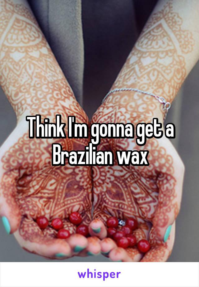 Think I'm gonna get a Brazilian wax