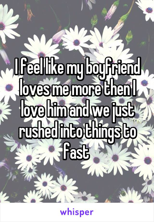 I feel like my boyfriend loves me more then I love him and we just rushed into things to fast