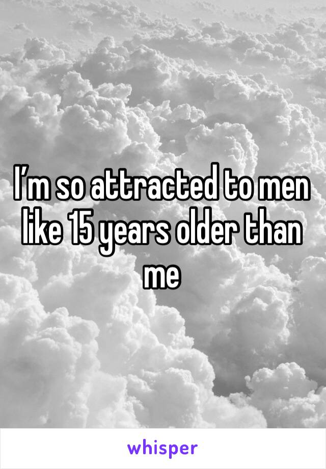 I'm so attracted to men like 15 years older than me