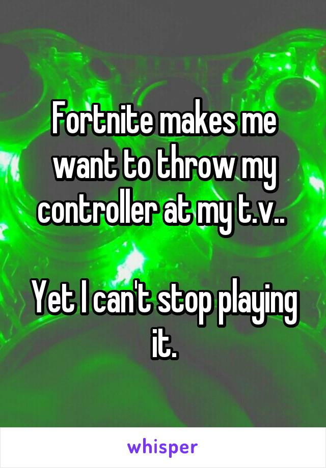 Fortnite makes me want to throw my controller at my t.v..   Yet I can't stop playing it.