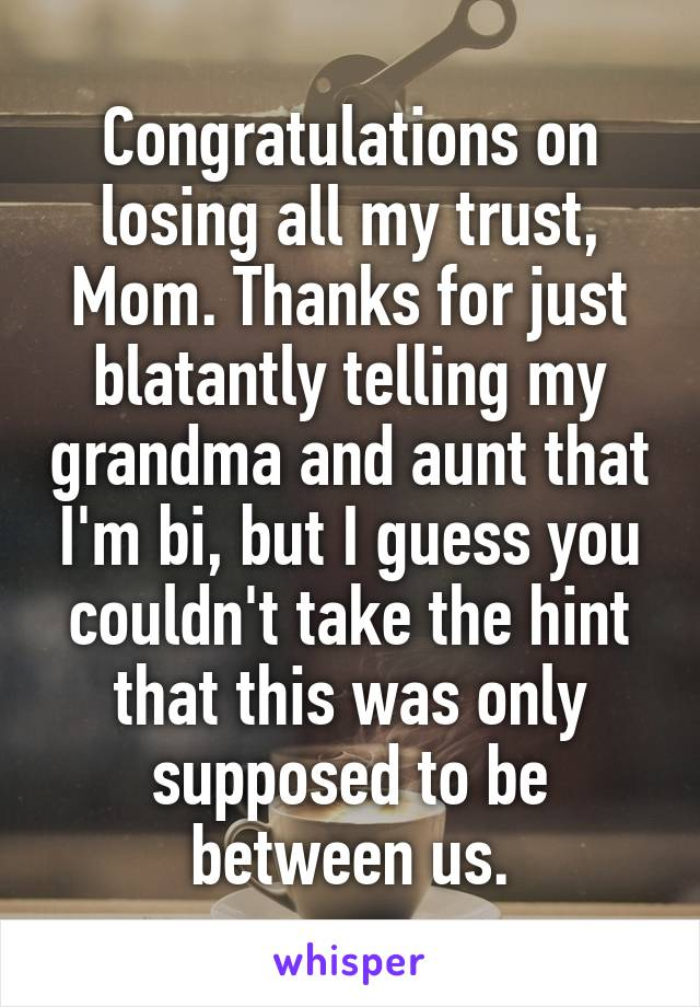 Congratulations on losing all my trust, Mom. Thanks for just blatantly telling my grandma and aunt that I'm bi, but I guess you couldn't take the hint that this was only supposed to be between us.