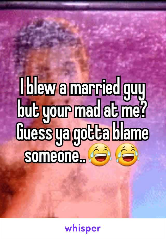 I blew a married guy but your mad at me? Guess ya gotta blame someone..😂😂
