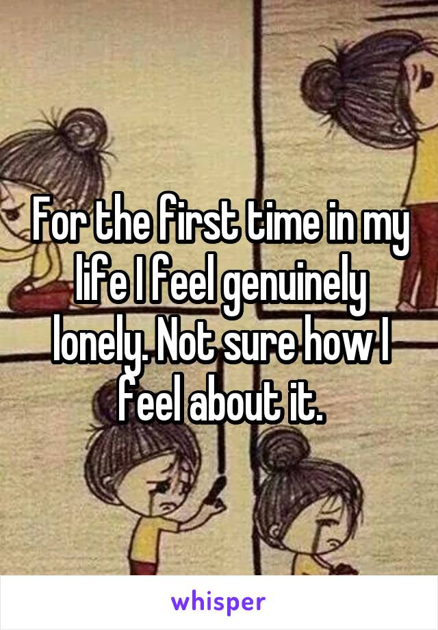 For the first time in my life I feel genuinely lonely. Not sure how I feel about it.