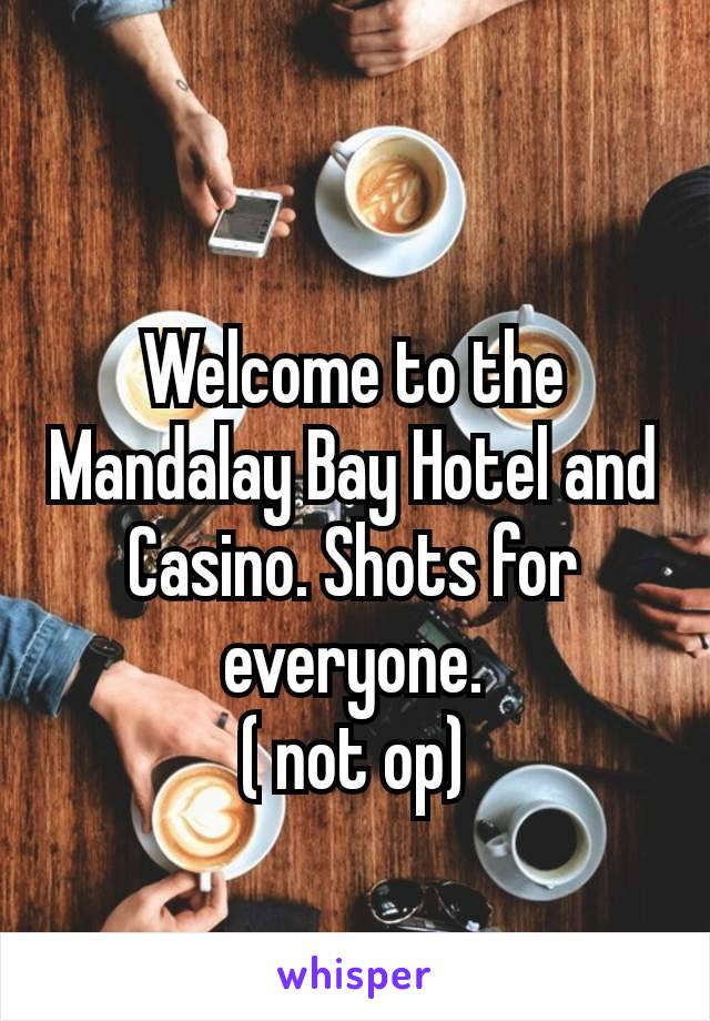 Welcome to the Mandalay Bay Hotel and Casino. Shots for everyone. ( not op)