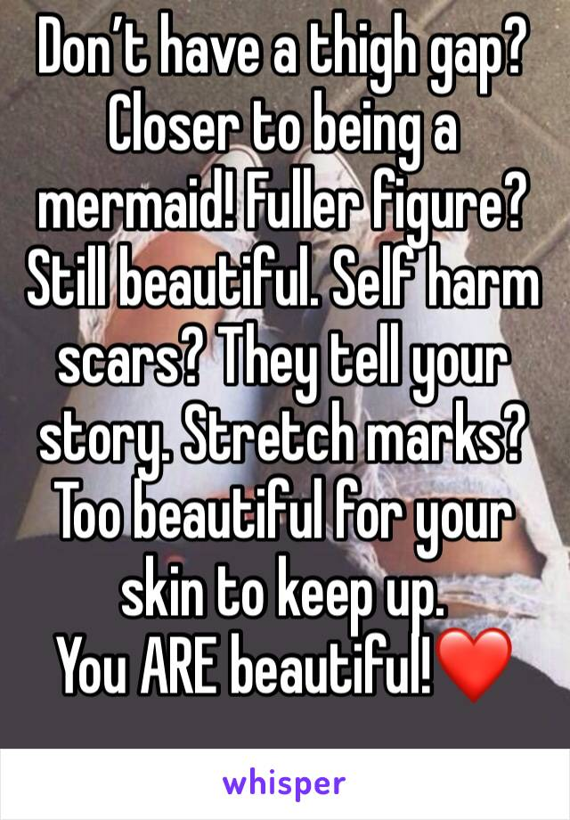 Don't have a thigh gap? Closer to being a mermaid! Fuller figure? Still beautiful. Self harm scars? They tell your story. Stretch marks? Too beautiful for your skin to keep up.  You ARE beautiful!❤️