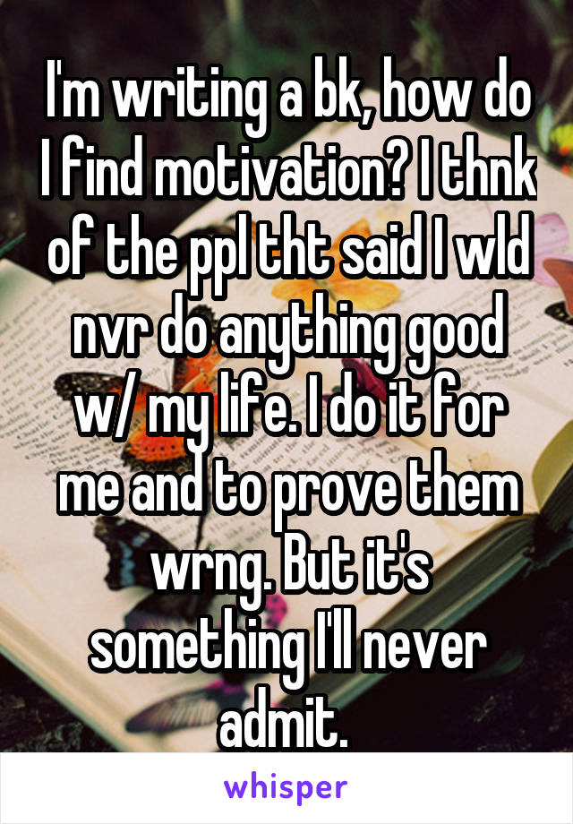 I'm writing a bk, how do I find motivation? I thnk of the ppl tht said I wld nvr do anything good w/ my life. I do it for me and to prove them wrng. But it's something I'll never admit.