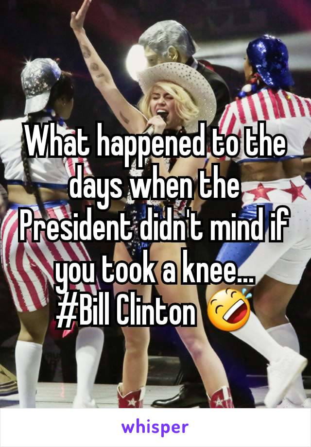 What happened to the days when the President didn't mind if you took a knee... #Bill Clinton 🤣