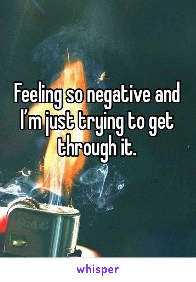 Feeling so negative and I'm just trying to get through it.