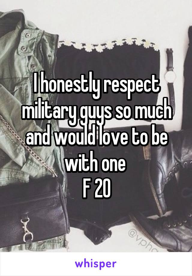 I honestly respect military guys so much and would love to be with one  F 20