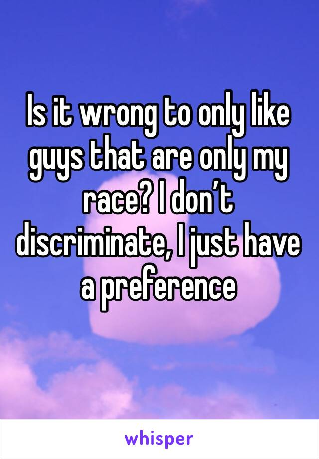 Is it wrong to only like guys that are only my race? I don't discriminate, I just have a preference