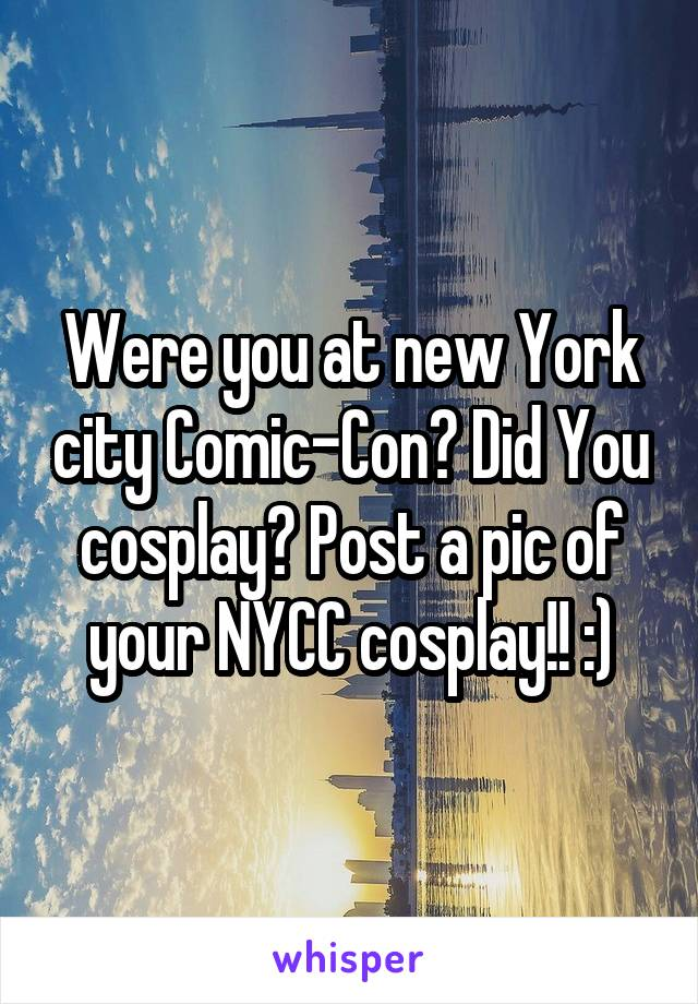 Were you at new York city Comic-Con? Did You cosplay? Post a pic of your NYCC cosplay!! :)