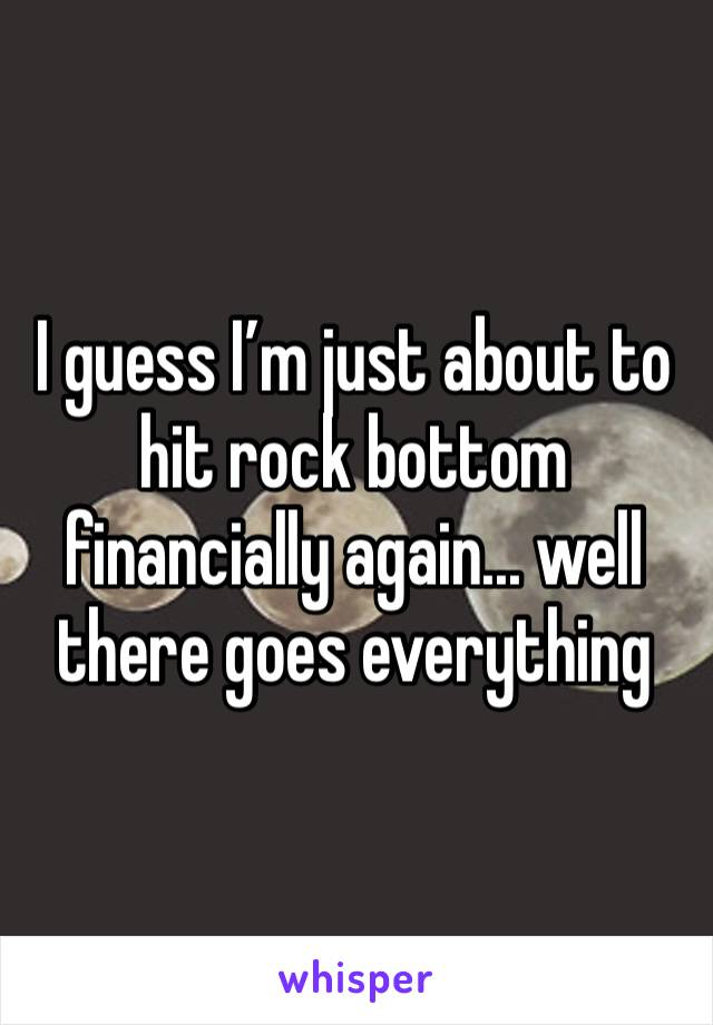 I guess I'm just about to hit rock bottom financially again... well there goes everything