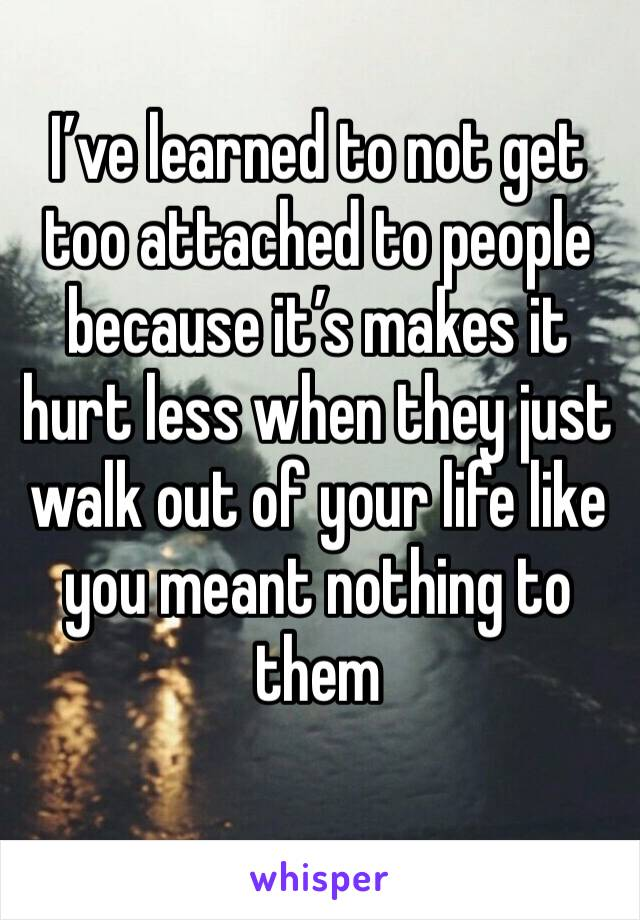 I've learned to not get too attached to people because it's makes it hurt less when they just walk out of your life like you meant nothing to them