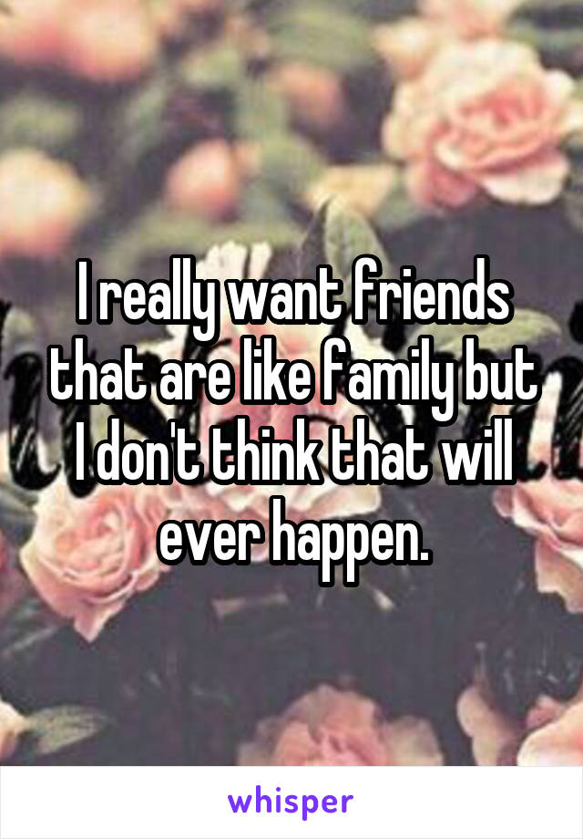 I really want friends that are like family but I don't think that will ever happen.