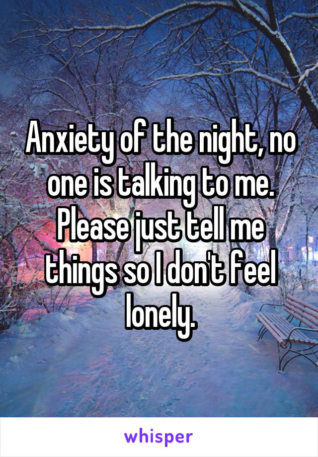 Anxiety of the night, no one is talking to me. Please just tell me things so I don't feel lonely.