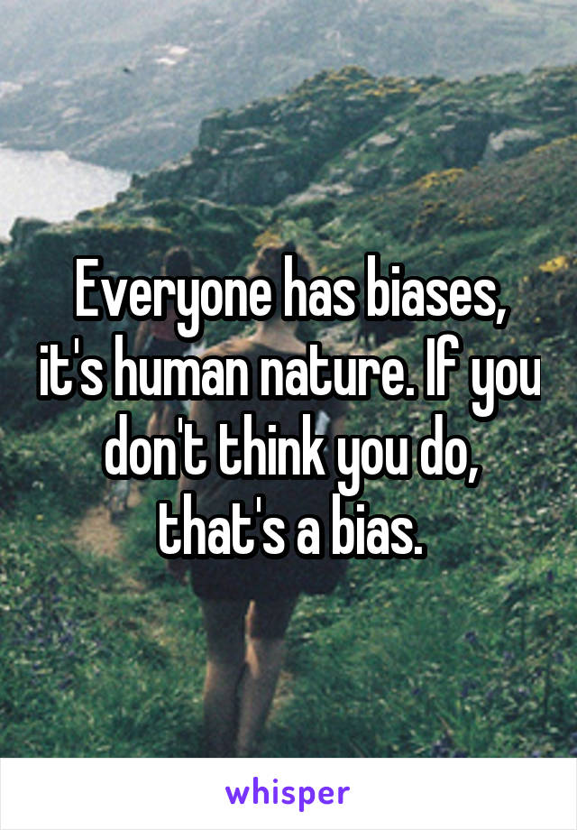 Everyone has biases, it's human nature. If you don't think you do, that's a bias.