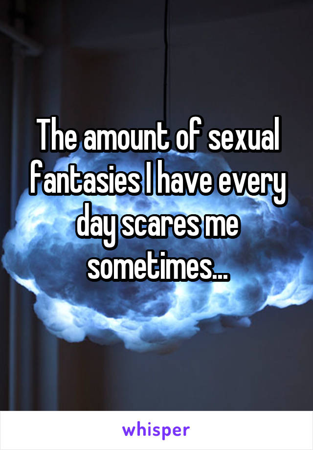 The amount of sexual fantasies I have every day scares me sometimes...