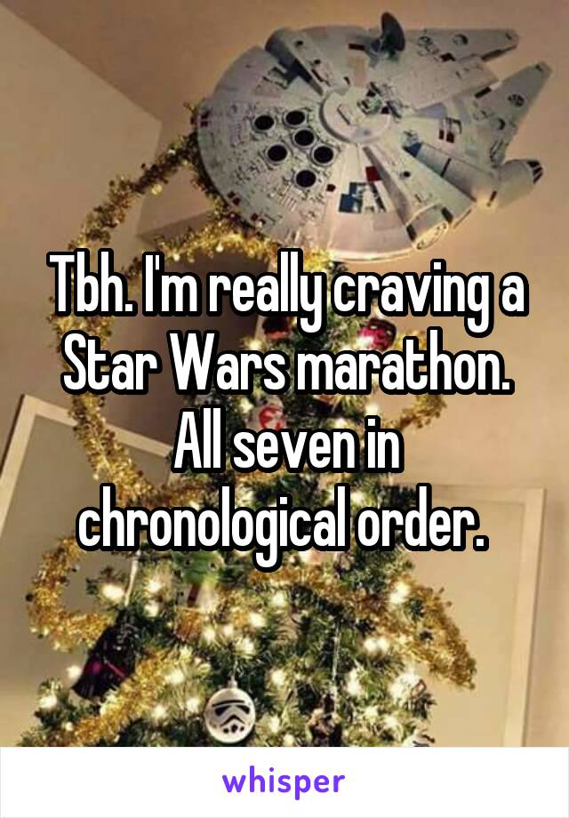 Tbh. I'm really craving a Star Wars marathon. All seven in chronological order.