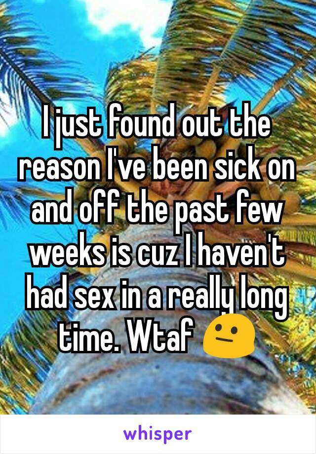 I just found out the reason I've been sick on and off the past few weeks is cuz I haven't had sex in a really long time. Wtaf 😐