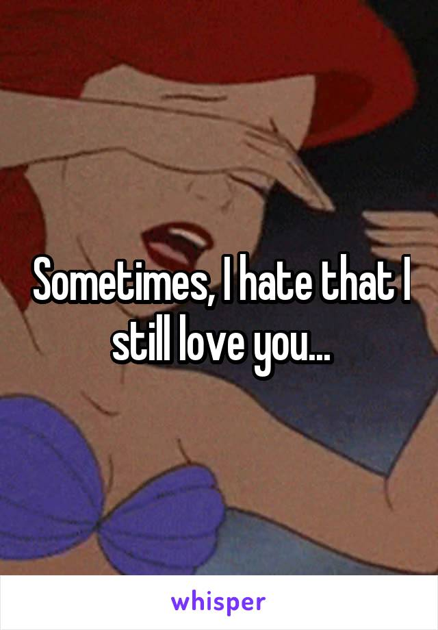Sometimes, I hate that I still love you...