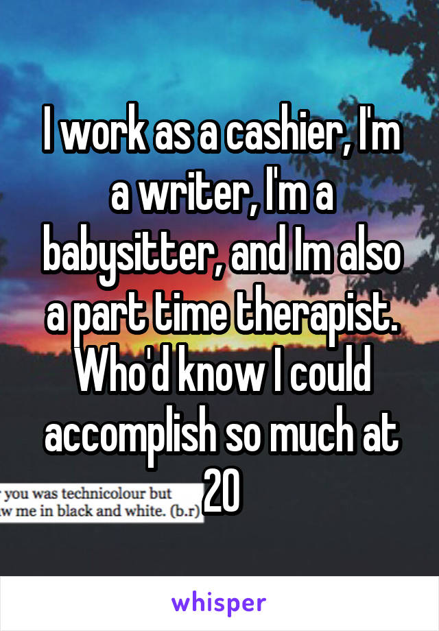 I work as a cashier, I'm a writer, I'm a babysitter, and Im also a part time therapist. Who'd know I could accomplish so much at 20