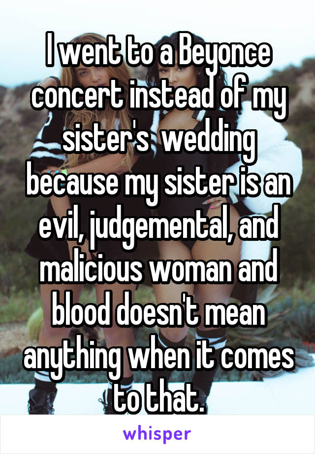 I went to a Beyonce concert instead of my sister's  wedding because my sister is an evil, judgemental, and malicious woman and blood doesn't mean anything when it comes to that.
