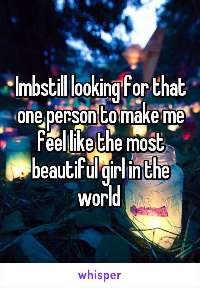 Imbstill looking for that one person to make me feel like the most beautiful girl in the world