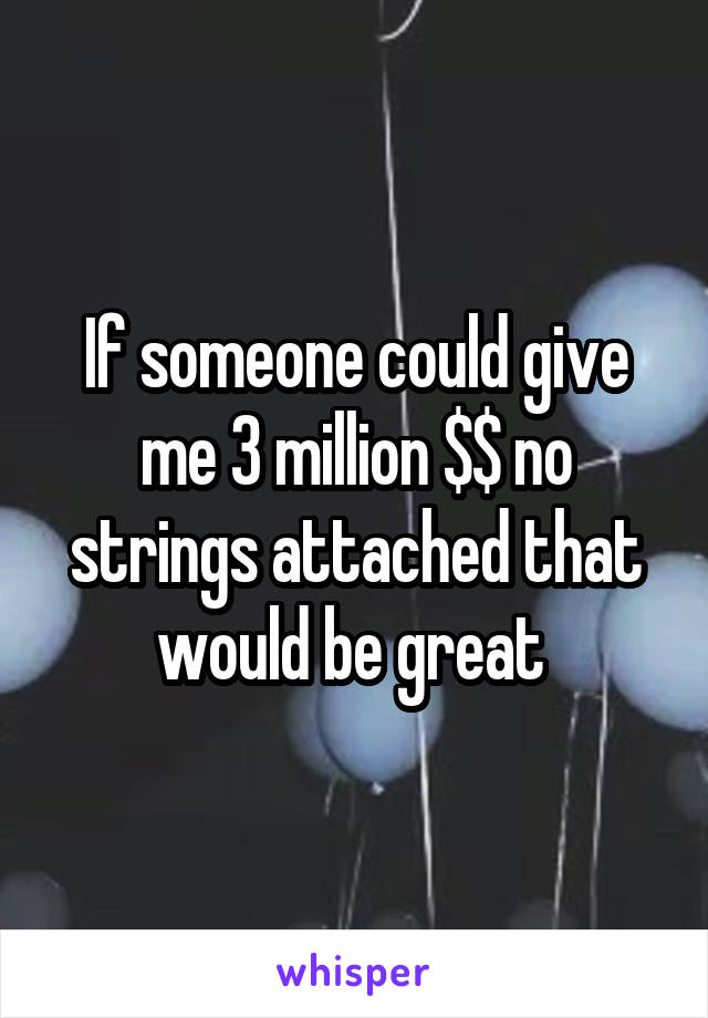 If someone could give me 3 million $$ no strings attached that would be great