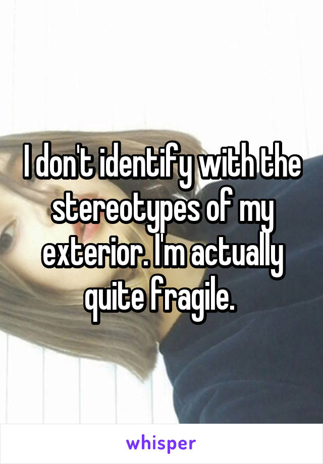I don't identify with the stereotypes of my exterior. I'm actually quite fragile.