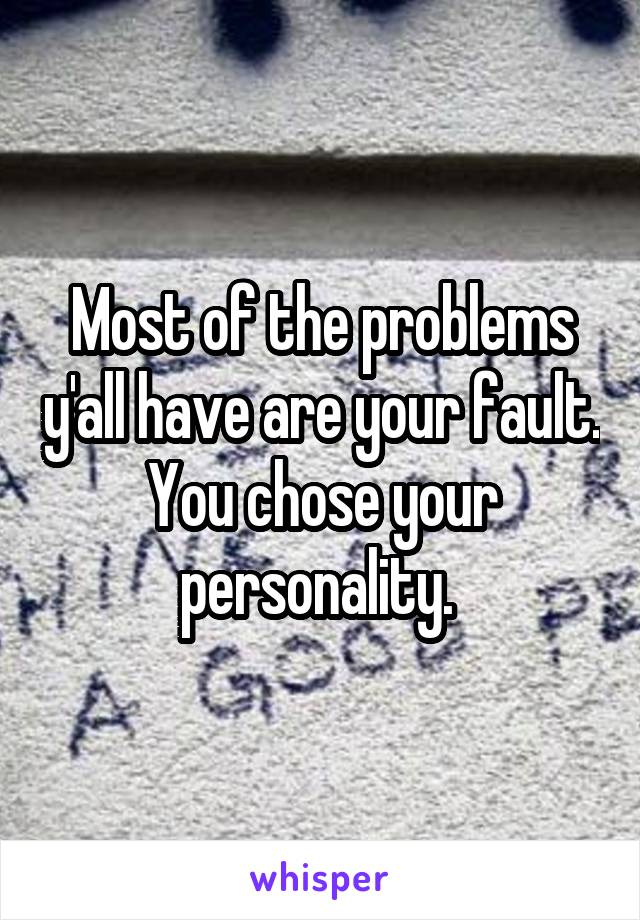 Most of the problems y'all have are your fault. You chose your personality.