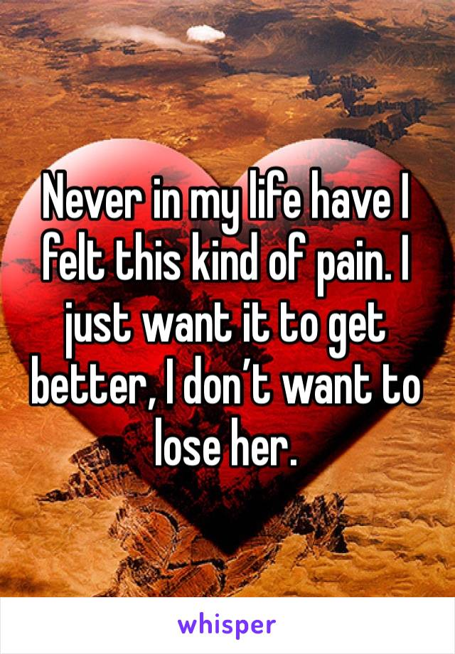 Never in my life have I felt this kind of pain. I just want it to get better, I don't want to lose her.