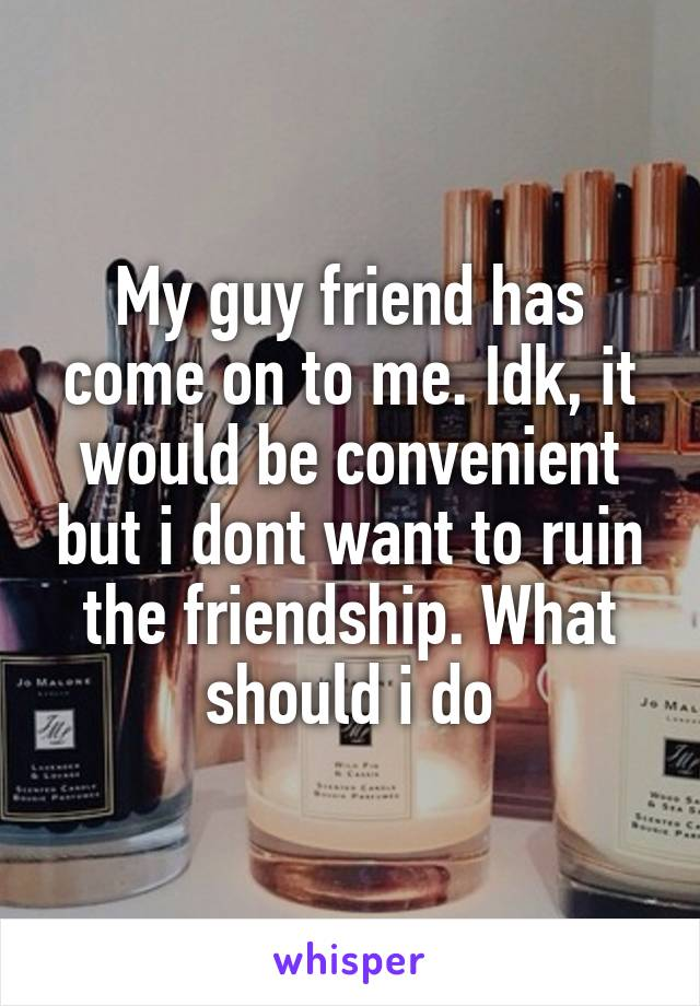 My guy friend has come on to me. Idk, it would be convenient but i dont want to ruin the friendship. What should i do