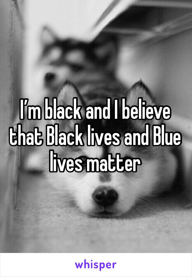 I'm black and I believe that Black lives and Blue lives matter