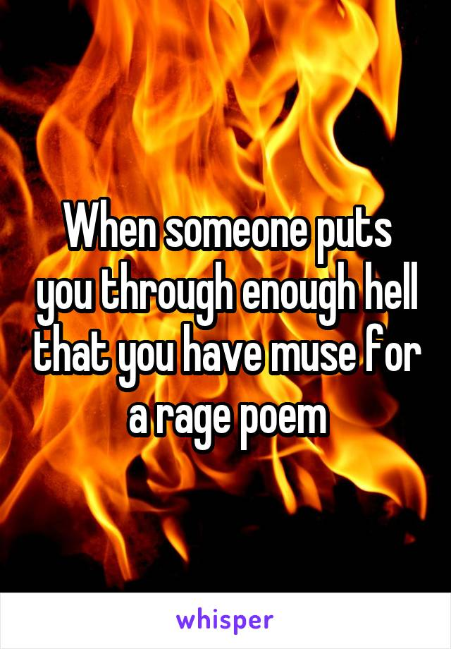 When someone puts you through enough hell that you have muse for a rage poem