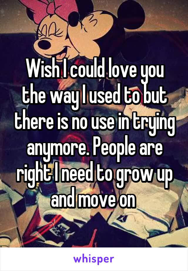 Wish I could love you the way I used to but there is no use in trying anymore. People are right I need to grow up and move on