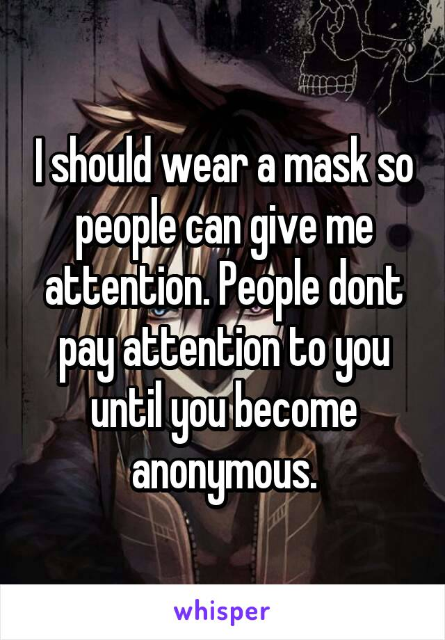 I should wear a mask so people can give me attention. People dont pay attention to you until you become anonymous.