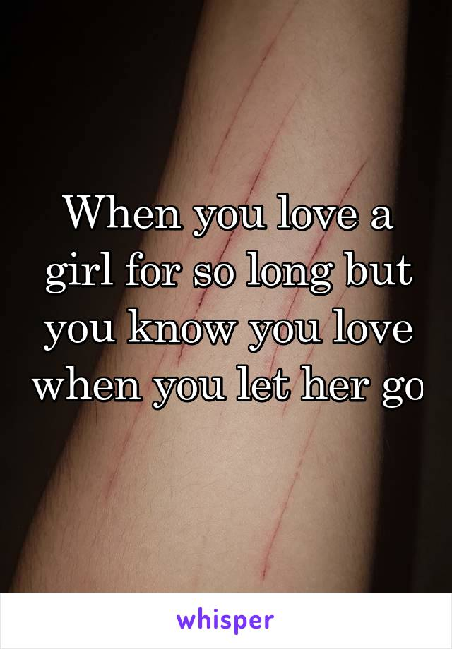 When you love a girl for so long but you know you love when you let her go