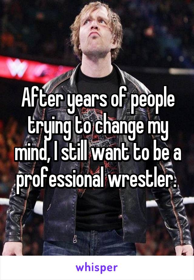 After years of people trying to change my mind, I still want to be a professional wrestler.