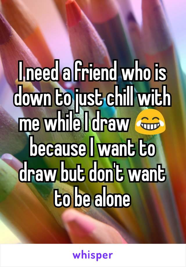I need a friend who is down to just chill with me while I draw 😂 because I want to draw but don't want to be alone