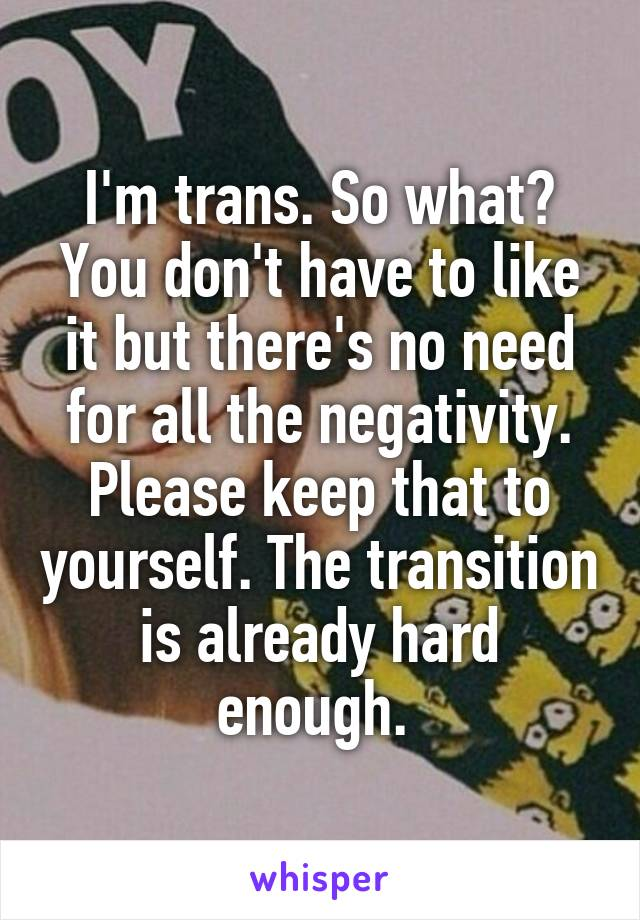 I'm trans. So what? You don't have to like it but there's no need for all the negativity. Please keep that to yourself. The transition is already hard enough.