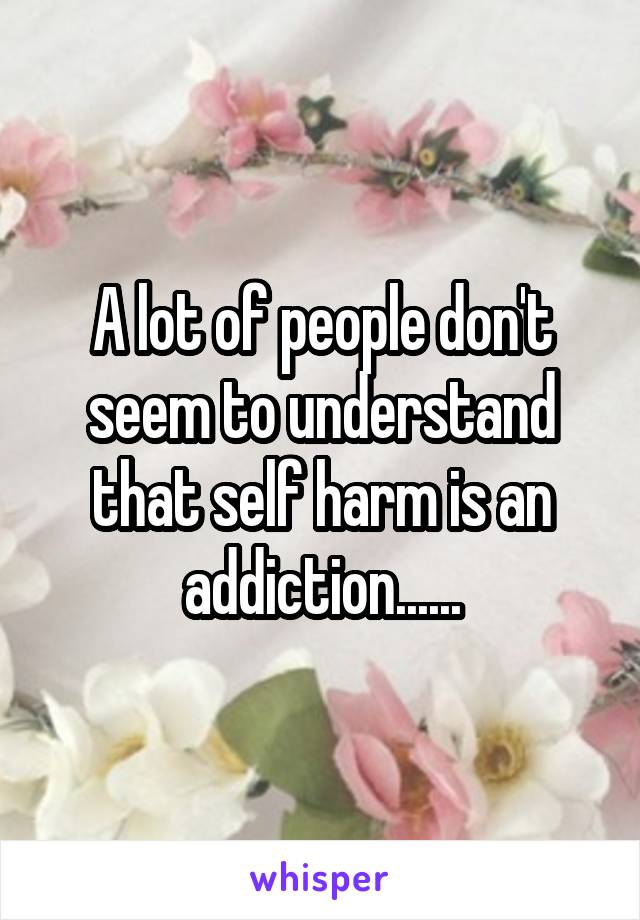 A lot of people don't seem to understand that self harm is an addiction......